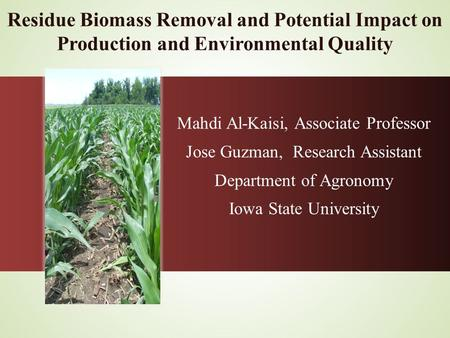 Residue Biomass Removal and Potential Impact on Production and Environmental Quality Mahdi Al-Kaisi, Associate Professor Jose Guzman, Research Assistant.