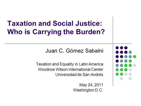 Taxation and Social Justice: Who is Carrying the Burden? Juan C. Gómez Sabaíni Taxation and Equality in Latin America Woodrow Wilson International Center.