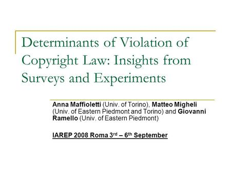 Determinants of Violation of Copyright Law: Insights from Surveys and Experiments Anna Maffioletti (Univ. of Torino), Matteo Migheli (Univ. of Eastern.