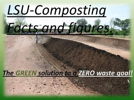 The GREEN solution to a ZERO waste goal! LSU-Composting Facts and figures.