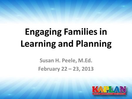 Engaging Families in Learning and Planning Susan H. Peele, M.Ed. February 22 – 23, 2013.