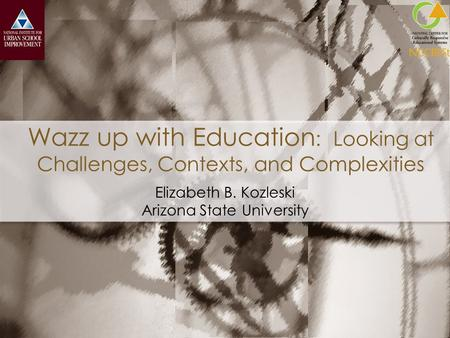Wazz up with Education : Looking at Challenges, Contexts, and Complexities Elizabeth B. Kozleski Arizona State University.