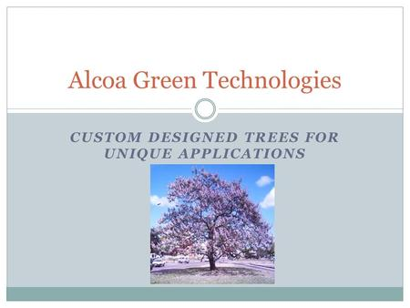 CUSTOM DESIGNED TREES FOR UNIQUE APPLICATIONS Alcoa Green Technologies.