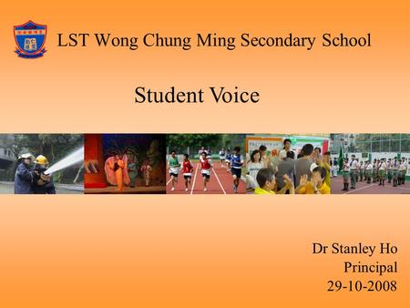 LST Wong Chung Ming Secondary School Dr Stanley Ho Principal 29-10-2008 Student Voice.