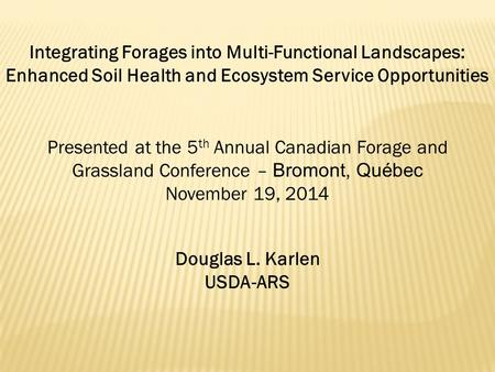 Integrating Forages into Multi-Functional Landscapes: Enhanced Soil Health and Ecosystem Service Opportunities Douglas L. Karlen USDA-ARS Presented at.
