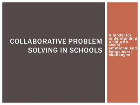 A model for understanding a kid with social, emotional and behavioural challenges COLLABORATIVE PROBLEM SOLVING IN SCHOOLS.