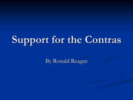 Support for the Contras By Ronald Reagan. History Born February 6, 1911, to Nelle and John Reagan in Tampico, Illinois. Born February 6, 1911, to Nelle.