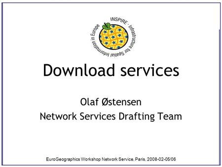 EuroGeographics Workshop Network Service, Paris, 2008-02-05/06 Download services Olaf Østensen Network Services Drafting Team.