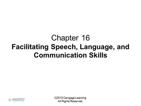 ©2015 Cengage Learning. All Rights Reserved. Chapter 16 Facilitating Speech, Language, and Communication Skills.