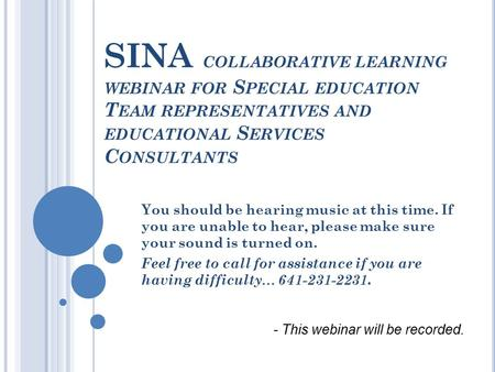 SINA COLLABORATIVE LEARNING WEBINAR FOR S PECIAL EDUCATION T EAM REPRESENTATIVES AND EDUCATIONAL S ERVICES C ONSULTANTS You should be hearing music at.