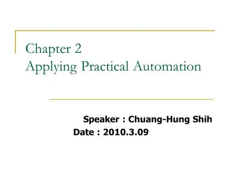 Chapter 2 Applying Practical Automation Speaker : Chuang-Hung Shih Date : 2010.3.09.