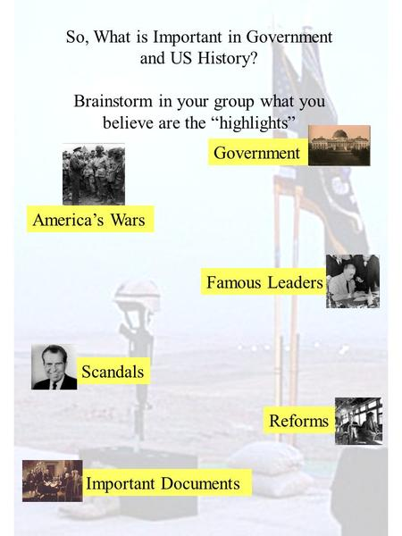 "So, What is Important in Government and US History? Brainstorm in your group what you believe are the ""highlights"" America's Wars Famous Leaders Scandals."