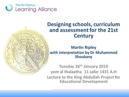 Designing schools, curriculum and assessment for the 21st Century Martin Ripley with interpretation by Dr Muhammed Shoukany Tuesday 26 th January 2010.