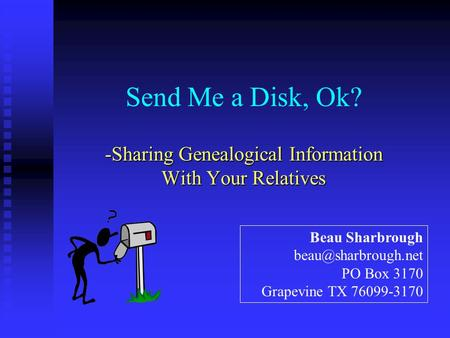 Send Me a Disk, Ok? -Sharing Genealogical Information With Your Relatives Beau Sharbrough PO Box 3170 Grapevine TX 76099-3170.
