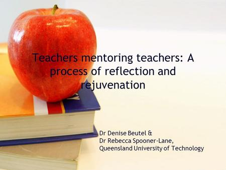 Teachers mentoring teachers: A process of reflection and rejuvenation Dr Denise Beutel & Dr Rebecca Spooner-Lane, Queensland University of Technology.