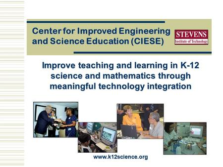 Improve teaching and learning in K-12 science and mathematics through meaningful technology integration Center for Improved Engineering and Science Education.
