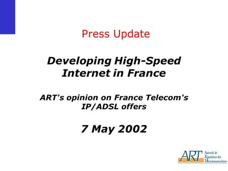 1 Press Update Developing High-Speed Internet in France ART's opinion on France Telecom's IP/ADSL offers 7 May 2002.