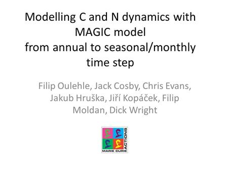 Modelling C and N dynamics with MAGIC model from annual to seasonal/monthly time step Filip Oulehle, Jack Cosby, Chris Evans, Jakub Hruška, Jiří Kopáček,