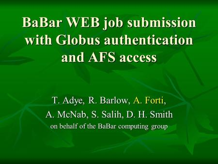 BaBar WEB job submission with Globus authentication and AFS access T. Adye, R. Barlow, A. Forti, A. McNab, S. Salih, D. H. Smith on behalf of the BaBar.