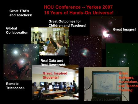 HOU Conference -- Yerkes 2007 16 Years of Hands-On Universe! Real Data and Real Research! Remote Telescopes Great Software, Curriculum, and Teacher Training!