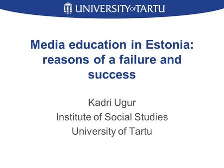 Media education in Estonia: reasons of a failure and success Kadri Ugur Institute of Social Studies University of Tartu.