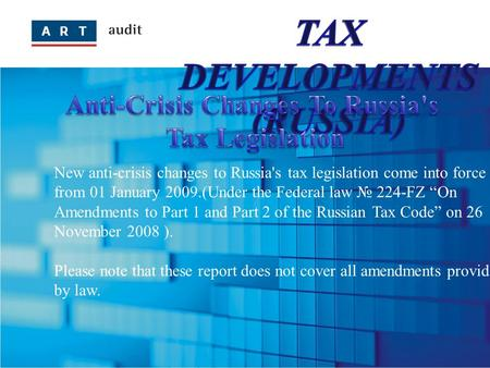 "New anti-crisis changes to Russia's tax legislation come into force from 01 January 2009.(Under the Federal law № 224-FZ ""On Amendments to Part 1 and Part."