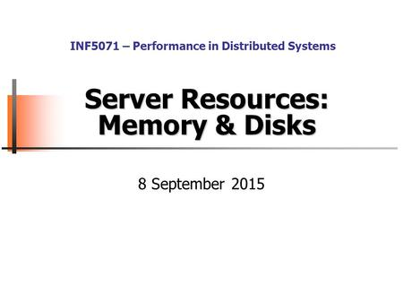 Server Resources: Memory & Disks 8 September 2015 INF5071 – Performance in Distributed Systems.
