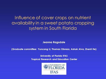 Influence of cover crops on nutrient availability in a sweet potato cropping system in South Florida Jeanna Ragsdale (Graduate committee: Yuncong Li, Thomas.