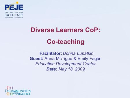 Diverse Learners CoP: Co-teaching Facilitator: Donna Lupatkin Guest: Anna McTigue & Emily Fagan Education Development Center Date: May 18, 2009.