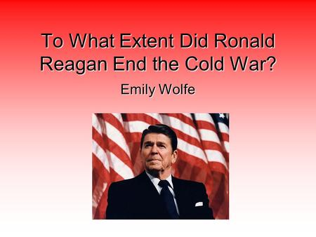 To What Extent Did Ronald Reagan End the Cold War? Emily Wolfe.