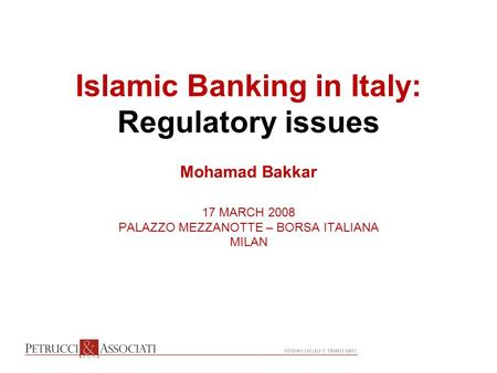 Islamic Banking in Italy: Regulatory issues Mohamad Bakkar 17 MARCH 2008 PALAZZO MEZZANOTTE – BORSA ITALIANA MILAN.