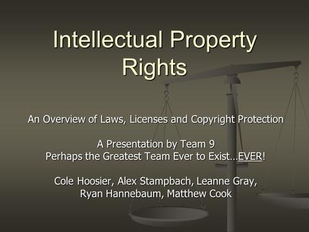 Intellectual Property Rights An Overview of Laws, Licenses and Copyright Protection A Presentation by Team 9 Perhaps the Greatest Team Ever to Exist…EVER!