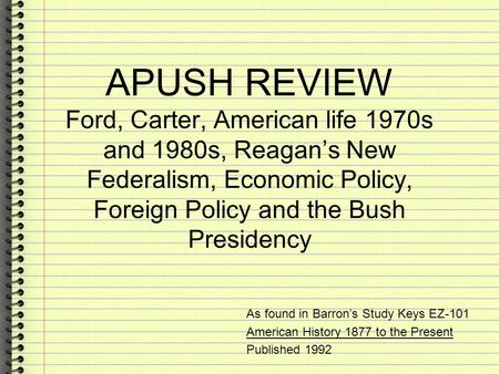 APUSH REVIEW Ford, Carter, American life 1970s and 1980s, Reagan's New Federalism, Economic Policy, Foreign Policy and the Bush Presidency As found in.
