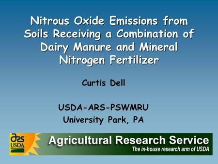 Nitrous Oxide Emissions from Soils Receiving a Combination of Dairy Manure and Mineral Nitrogen Fertilizer Curtis Dell USDA-ARS-PSWMRU University Park,