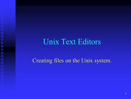 1 Unix Text Editors Creating files on the Unix system.