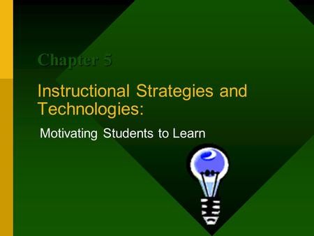Instructional Strategies and Technologies: Motivating Students to Learn Chapter 5.