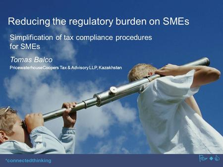 PwC *connectedthinking Reducing the regulatory burden on SMEs Simplification of tax compliance procedures for SMEs PwC Tomas Balco PricewaterhouseCoopers.