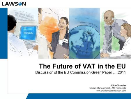 The Future of VAT in the EU Discussion of the EU Commission Green Paper ….2011 John Chandler Product Management – M3 Financials