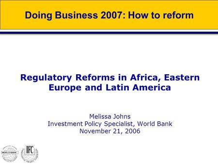 Regulatory Reforms in Africa, Eastern Europe and Latin America Melissa Johns Investment Policy Specialist, World Bank November 21, 2006 Doing Business.