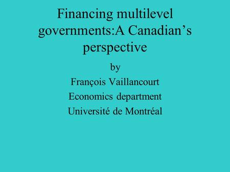 Financing multilevel governments:A Canadian's perspective by François Vaillancourt Economics department Université de Montréal.