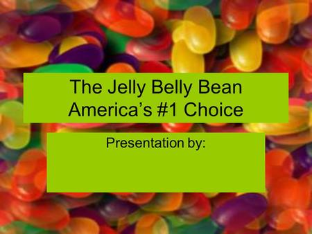 The Jelly Belly Bean America's #1 Choice Presentation by: