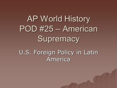 AP World History POD #25 – American Supremacy U.S. Foreign Policy in Latin America.