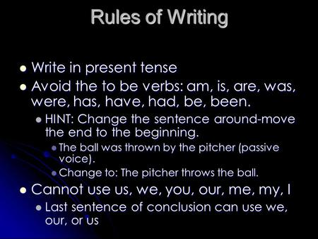 Rules of Writing Write in present tense Write in present tense Avoid the to be verbs: am, is, are, was, were, has, have, had, be, been. Avoid the to be.