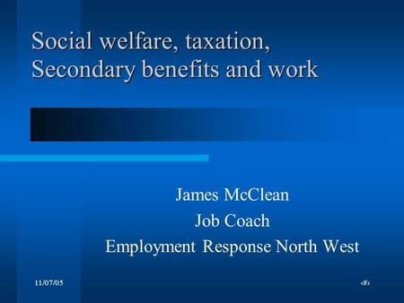 11/07/051 Social welfare, taxation, Secondary benefits and work James McClean Job Coach Employment Response North West.