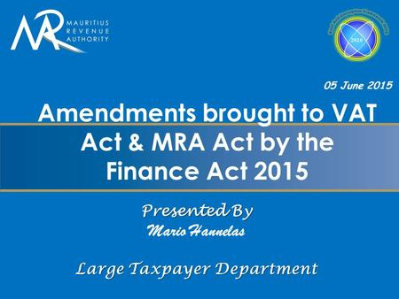 Presented By Mario Hannelas Large Taxpayer Department Amendments brought to VAT Act & MRA Act by the Finance Act 2015 05 June 2015.