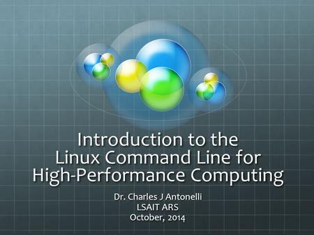 Introduction to the Linux Command Line for High-Performance Computing Dr. Charles J Antonelli LSAIT ARS October, 2014.
