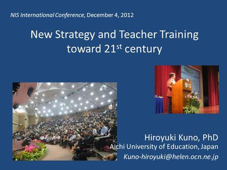 New Strategy and Teacher Training toward 21 st century Hiroyuki Kuno, PhD Aichi University of Education, Japan NIS International.