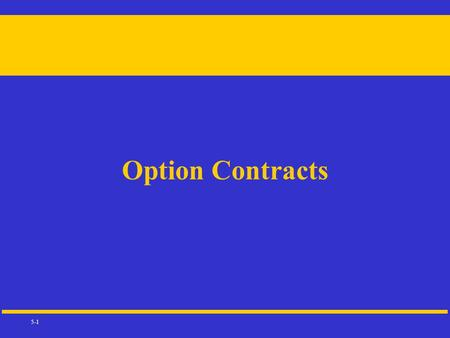 5-1 Option Contracts. 5-2 DEFINITIONS Call:The option holder has the right to buy the underlying instrument at the call's exercise (strike) price Put:The.
