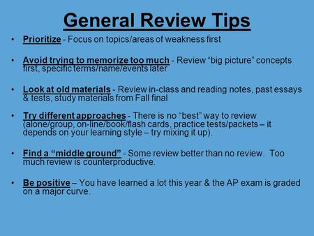 "General Review Tips Prioritize - Focus on topics/areas of weakness first Avoid trying to memorize too much - Review ""big picture"" concepts first, specific."