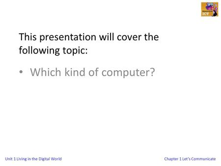 Unit 1 Living in the Digital WorldChapter 1 Let's Communicate This presentation will cover the following topic: Which kind of computer?